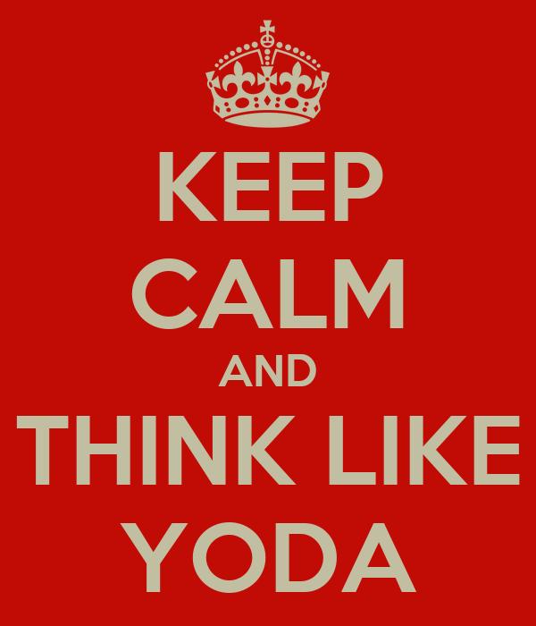 KEEP CALM AND THINK LIKE YODA