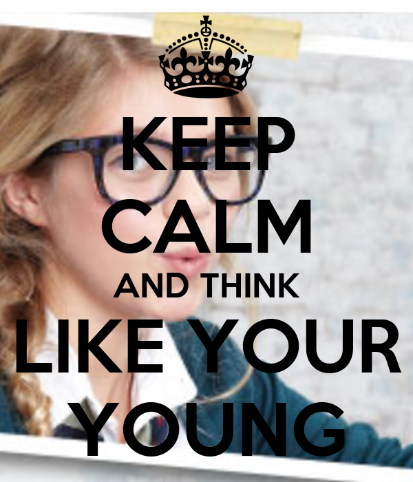 KEEP CALM AND THINK LIKE YOUR YOUNG