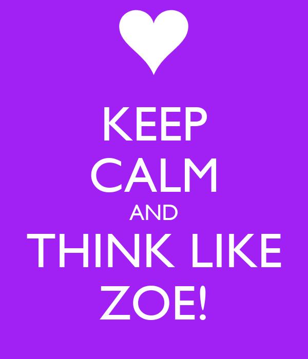 KEEP CALM AND THINK LIKE ZOE!