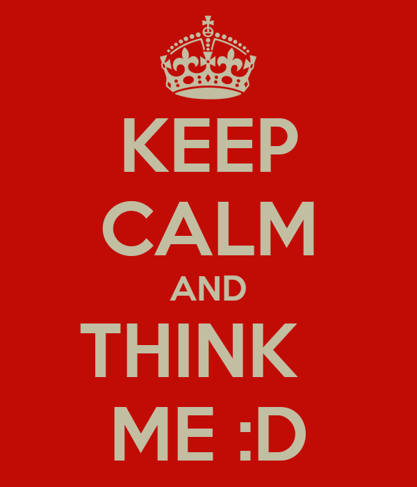 KEEP CALM AND THINK   ME :D