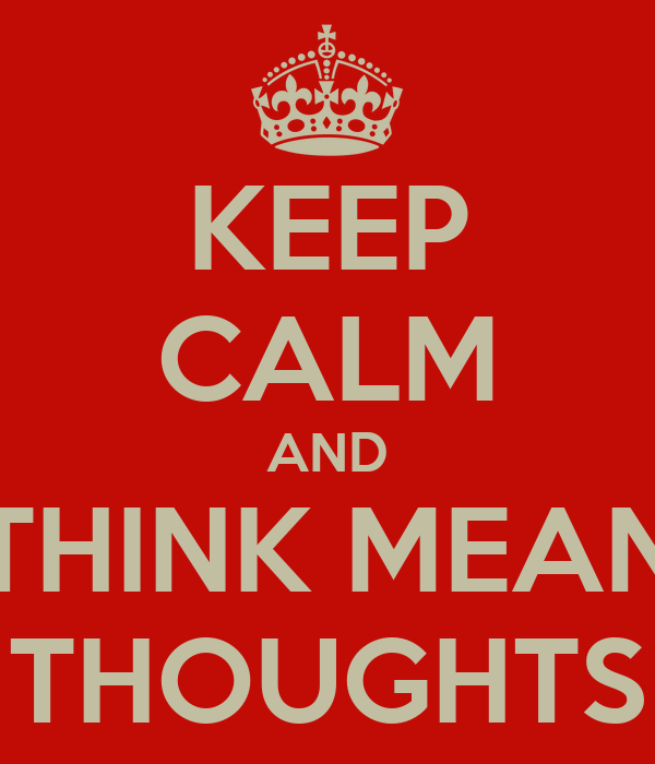 KEEP CALM AND THINK MEAN THOUGHTS
