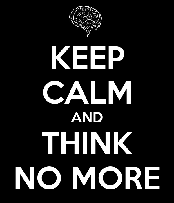 KEEP CALM AND THINK NO MORE