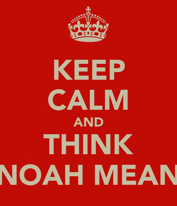 KEEP CALM AND THINK 'NOAH MEAN'