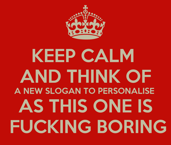 KEEP CALM  AND THINK OF A NEW SLOGAN TO PERSONALISE  AS THIS ONE IS  FUCKING BORING