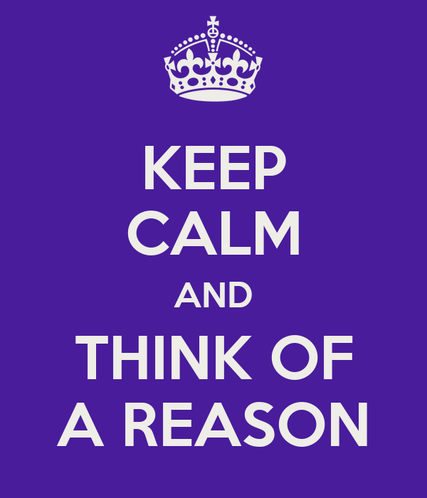 KEEP CALM AND THINK OF A REASON