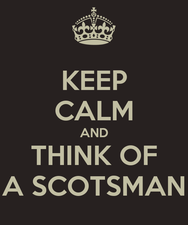 KEEP CALM AND THINK OF A SCOTSMAN