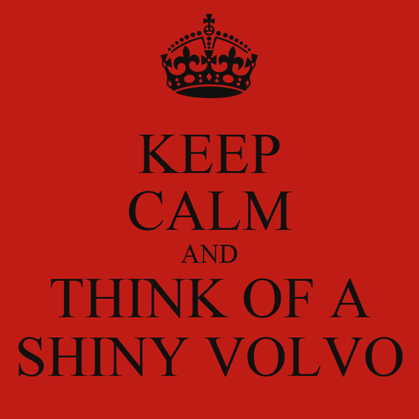 KEEP CALM AND THINK OF A SHINY VOLVO
