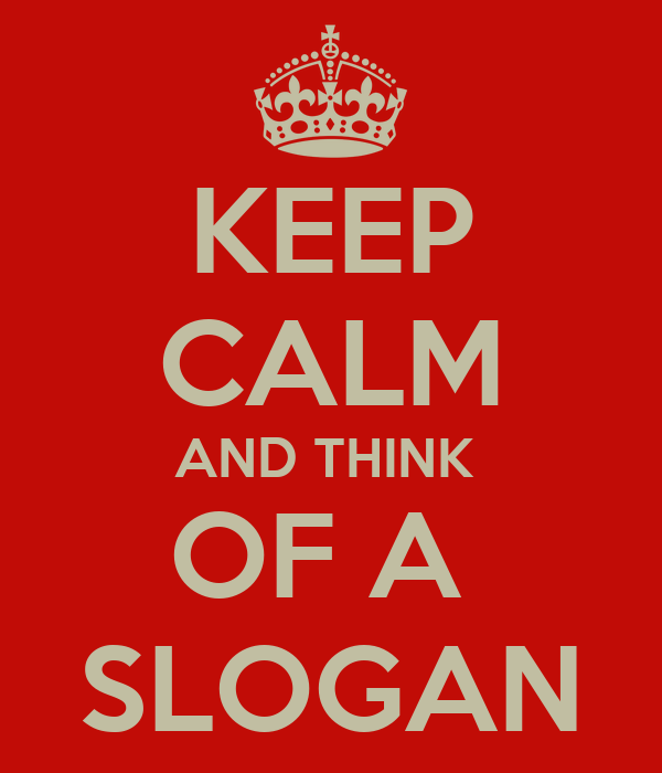 KEEP CALM AND THINK  OF A  SLOGAN