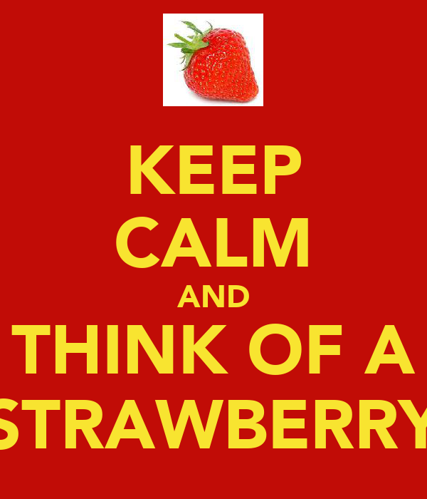 KEEP CALM AND THINK OF A STRAWBERRY
