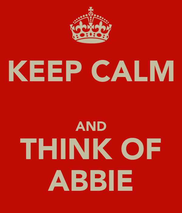 KEEP CALM  AND THINK OF ABBIE