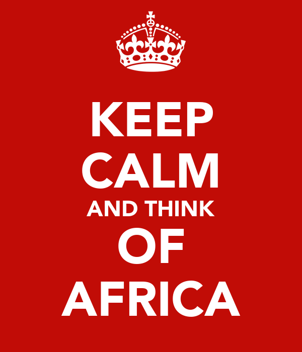 KEEP CALM AND THINK OF AFRICA