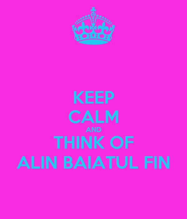 KEEP CALM AND THINK OF ALIN BAIATUL FIN