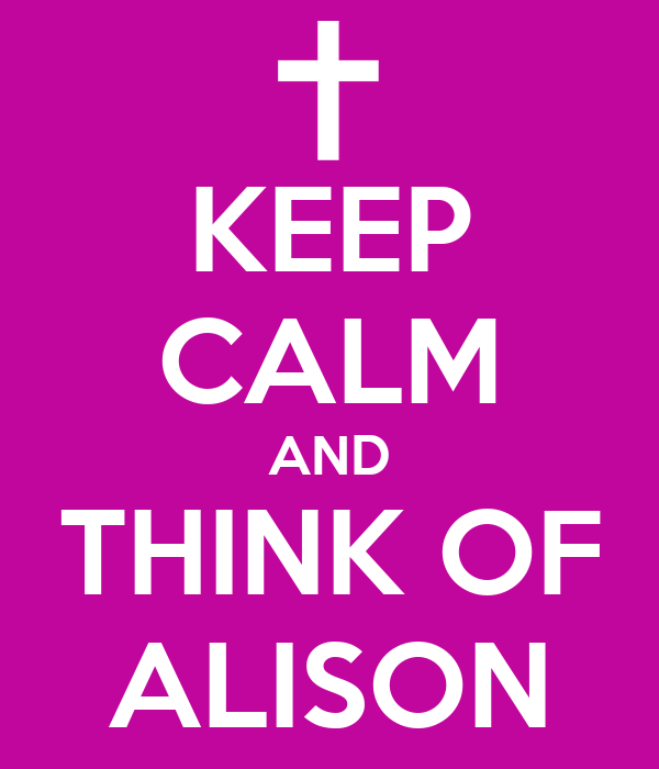 KEEP CALM AND THINK OF ALISON