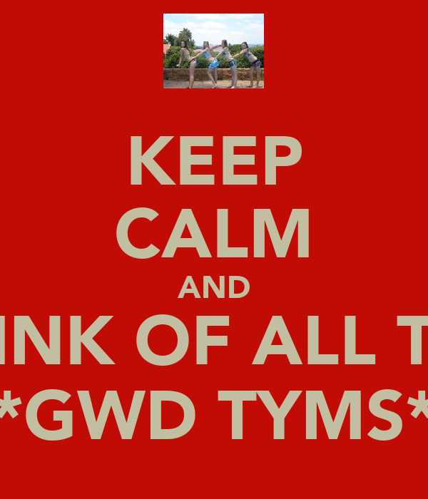 KEEP CALM AND THINK OF ALL THE **GWD TYMS**