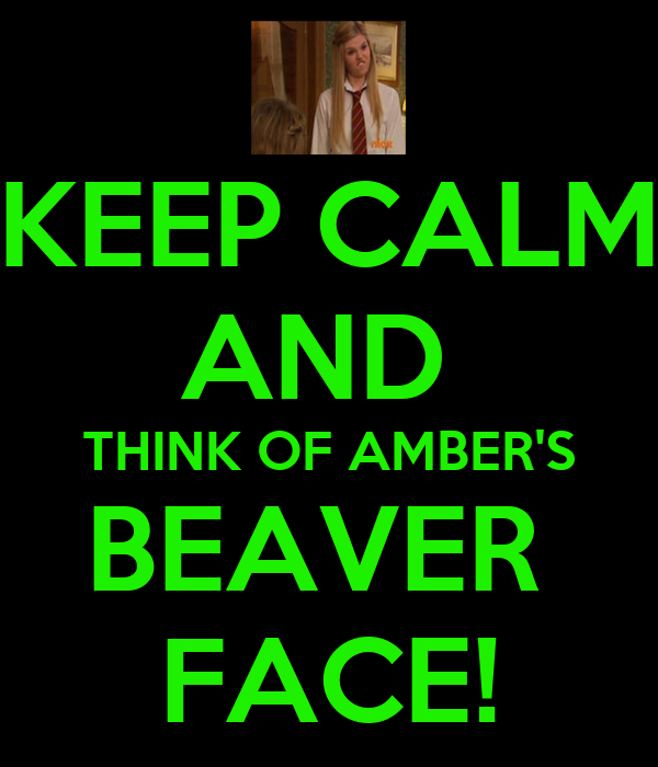 KEEP CALM AND  THINK OF AMBER'S BEAVER  FACE!