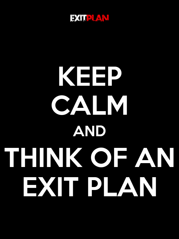 KEEP CALM AND THINK OF AN EXIT PLAN