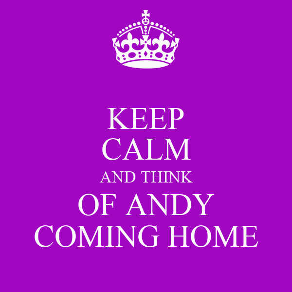 KEEP CALM AND THINK OF ANDY COMING HOME