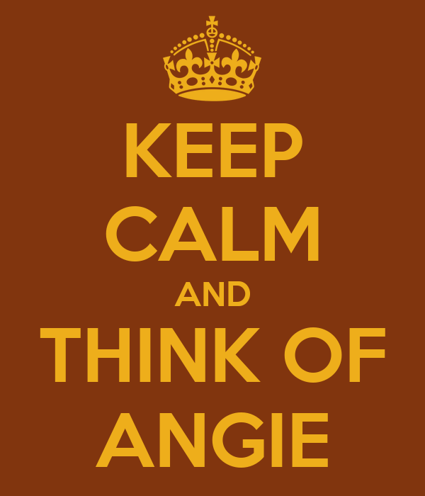 KEEP CALM AND THINK OF ANGIE