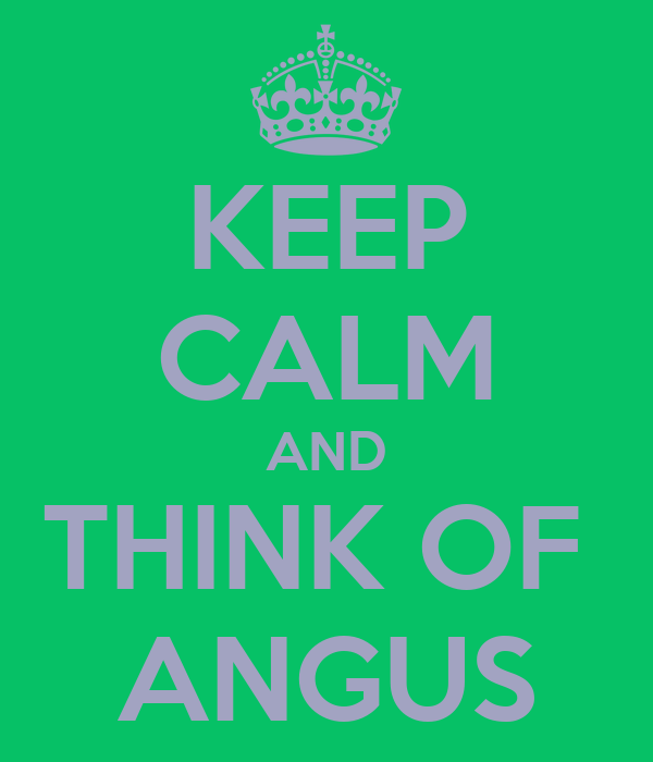 KEEP CALM AND THINK OF  ANGUS
