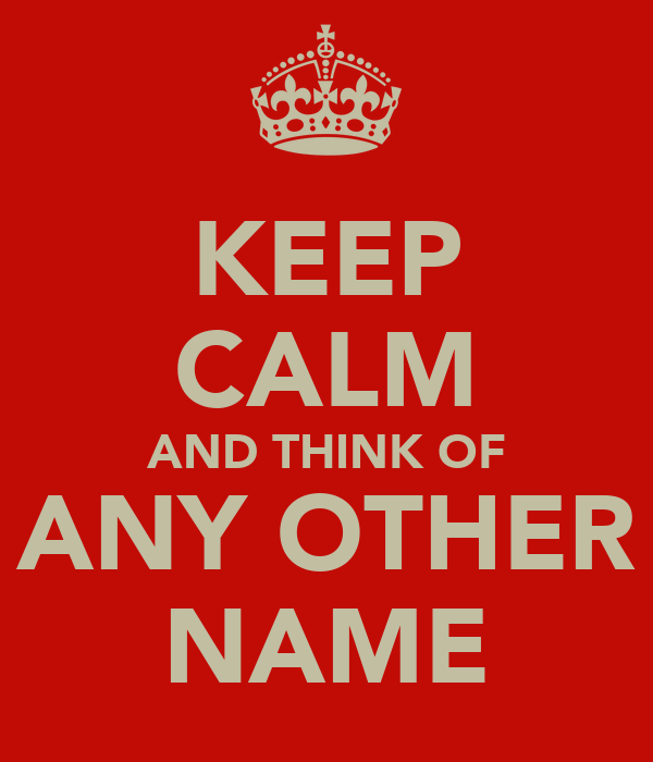 KEEP CALM AND THINK OF ANY OTHER NAME