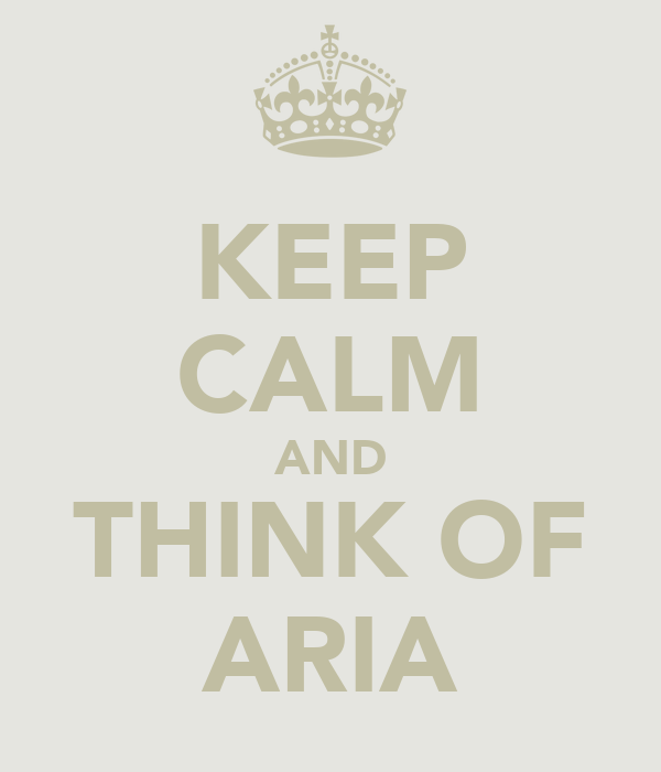 KEEP CALM AND THINK OF ARIA