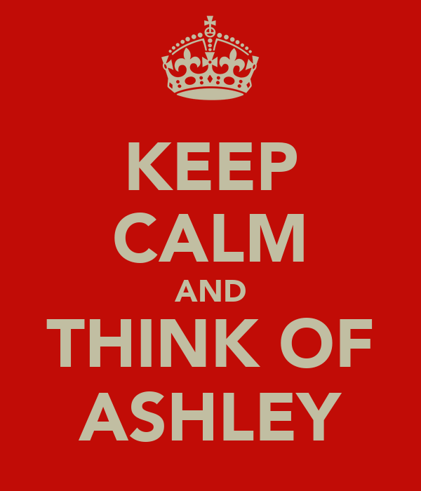 KEEP CALM AND THINK OF ASHLEY