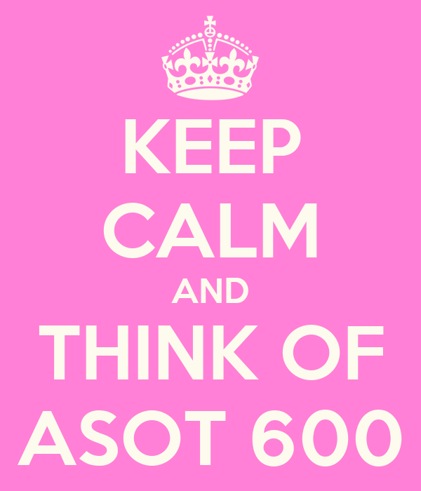 KEEP CALM AND THINK OF ASOT 600