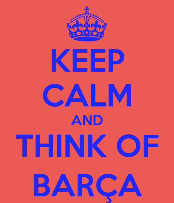 KEEP CALM AND THINK OF BARÇA