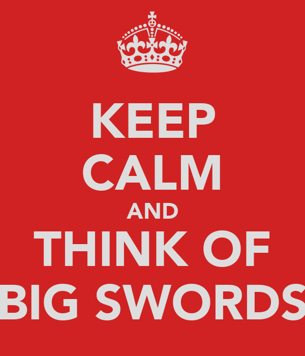 KEEP CALM AND THINK OF BIG SWORDS