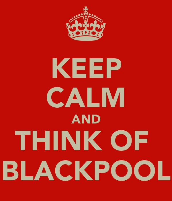 KEEP CALM AND THINK OF  BLACKPOOL