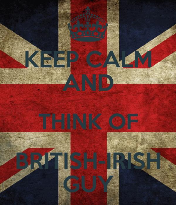KEEP CALM AND THINK OF BRITISH-IRISH GUY