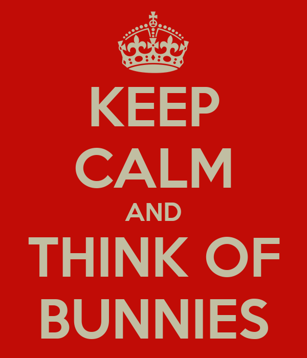 KEEP CALM AND THINK OF BUNNIES