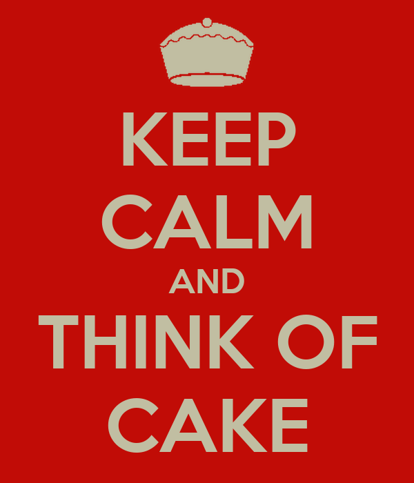 KEEP CALM AND THINK OF CAKE