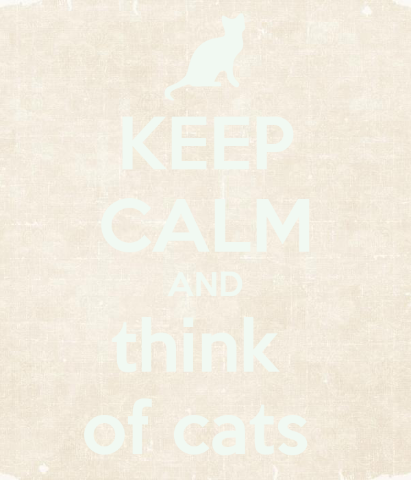 KEEP CALM AND think  of cats