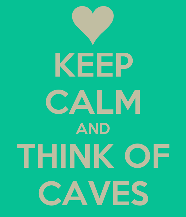 KEEP CALM AND THINK OF CAVES