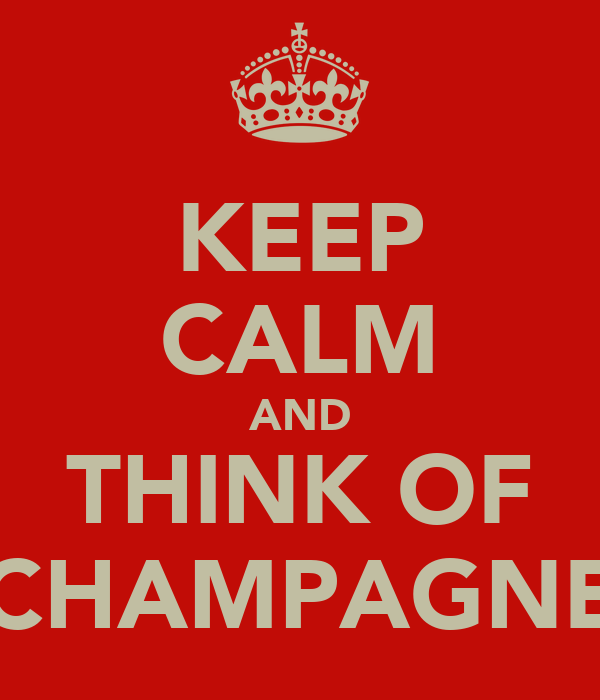 KEEP CALM AND THINK OF CHAMPAGNE