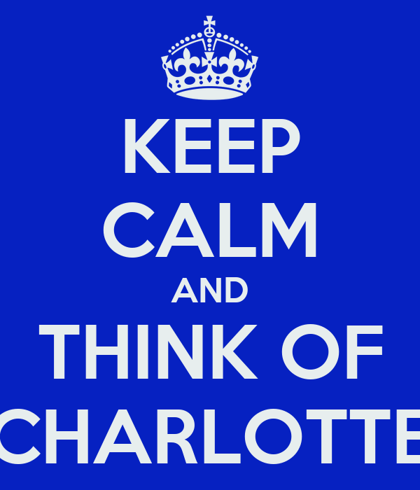 KEEP CALM AND THINK OF CHARLOTTE