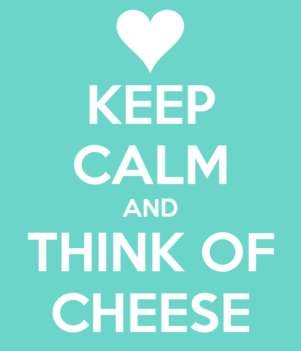 KEEP CALM AND THINK OF CHEESE