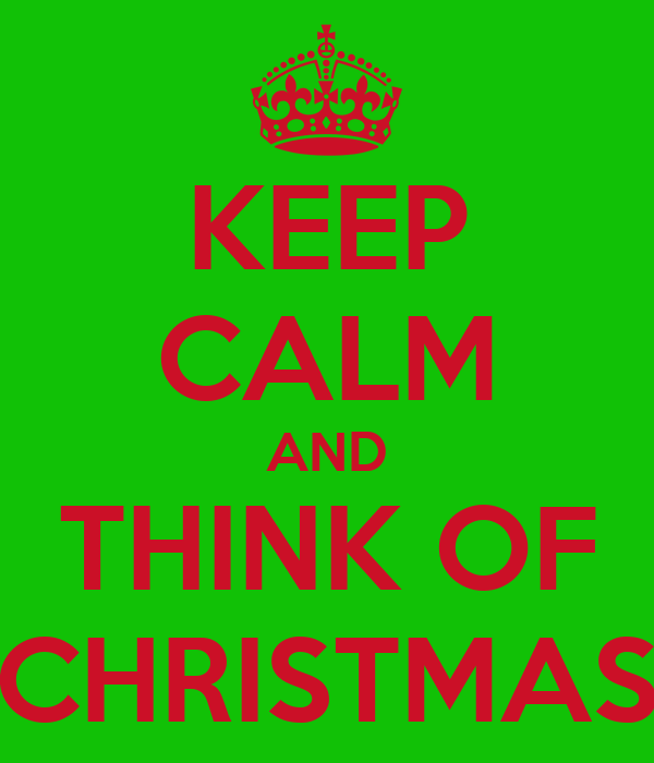 KEEP CALM AND THINK OF CHRISTMAS
