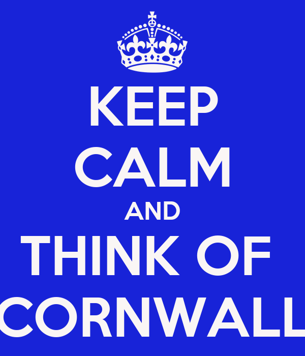 KEEP CALM AND THINK OF  CORNWALL