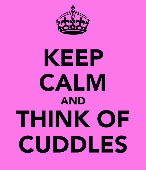 KEEP CALM AND THINK OF CUDDLES