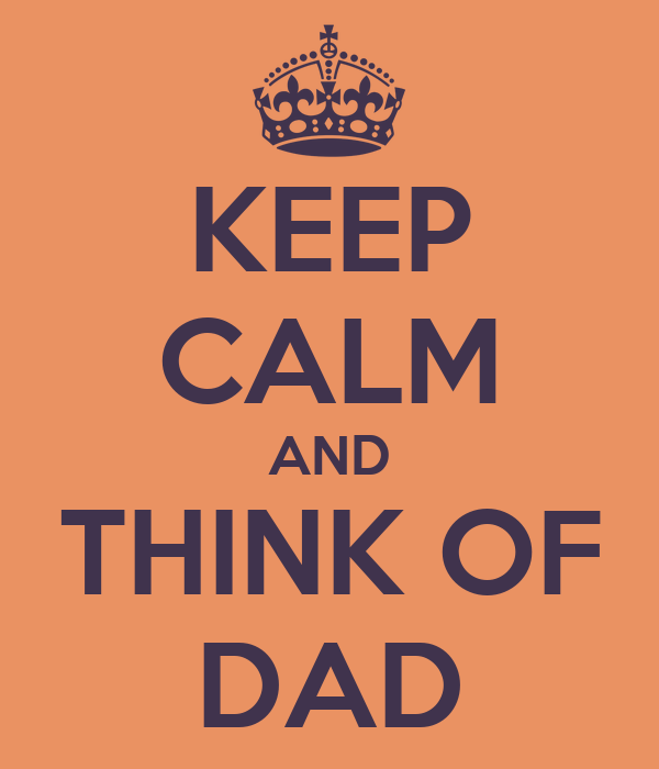 KEEP CALM AND THINK OF DAD