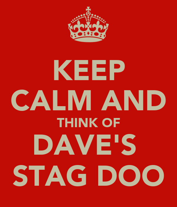 KEEP CALM AND THINK OF DAVE'S  STAG DOO