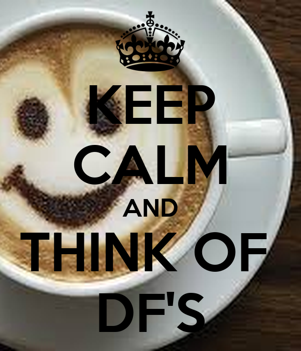 KEEP CALM AND THINK OF  DF'S