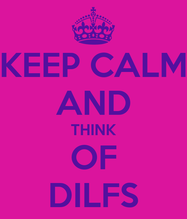 KEEP CALM AND THINK OF DILFS