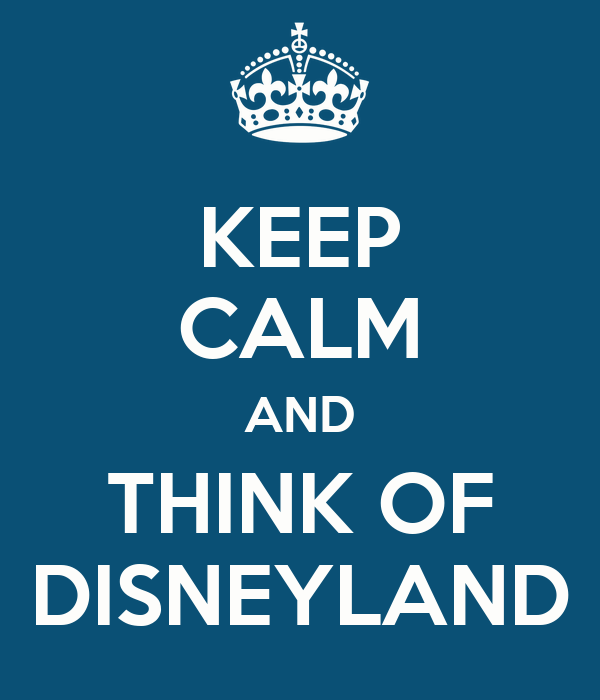 KEEP CALM AND THINK OF DISNEYLAND