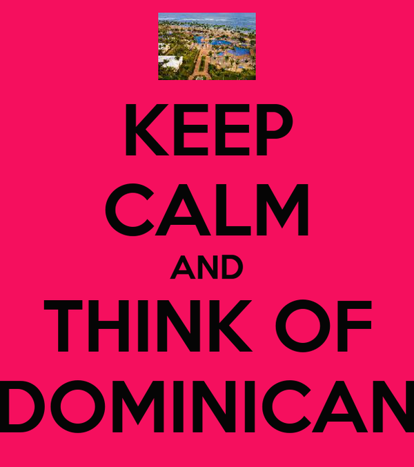 KEEP CALM AND THINK OF DOMINICAN