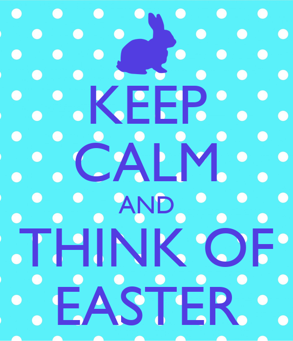 KEEP CALM AND THINK OF EASTER
