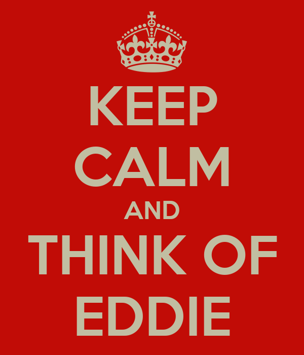 KEEP CALM AND THINK OF EDDIE