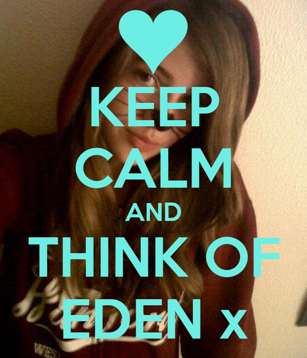 KEEP CALM AND THINK OF EDEN x
